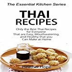 Thai Recipes: Only the Best Thai Recipes for Everyone That are Easy, MouthWatering, and Healthy That you Can Make at Home | Heather Hope