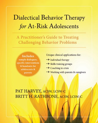 Dialectical Behavior Therapy for At-Risk Adolescents: A Practitioners Guide to Treating Challenging Behavior Problems