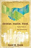 Christian. Muslim. Friend: Twelve Paths to Real Relationship (Christians Meeting Muslims)