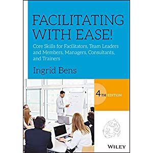 Facilitating with Ease!: Core Skills for Facilitators, Team Leaders and Members, Managers, Consultants, and Trainers Paperback – 22 Dec. 2017