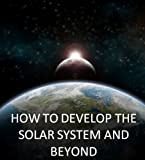 How To Develop The Solar System And Beyond: A Roadmap To Interstellar Space