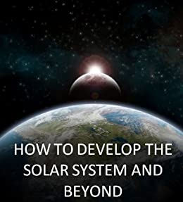 How To Develop The Solar System and Beyond: A Roadmap to Interstellar Space by [Sinclair, Amalie, Schulze-Makuch, Dirk, Radley, Charles, Papazian, Armen, Miller, Joseph, Marzocca, Pier, Lee, John, Gaviraghi, Giorgio]
