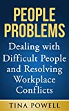 People Problems: Dealing with Difficult People and Resolving Workplace Conflicts