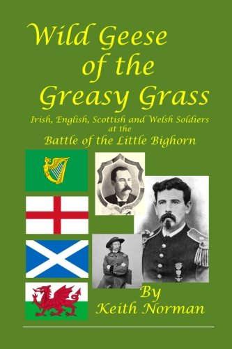 Greasy Grass (Wild Geese of the Greasy Grass: Irish, English, Scottish and Welsh Soldiers at the Battle of the Little Bighorn)