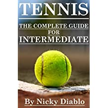 Tennis: The Complete Guide For Intermediate (Tennis Sports, Fitness, Nutrition, Exercise, Fun, Learning)