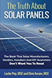 The Truth About Solar Panels: The Book That Solar Manufacturers, Vendors, Installers And DIY Scammers Don't Want You To Read