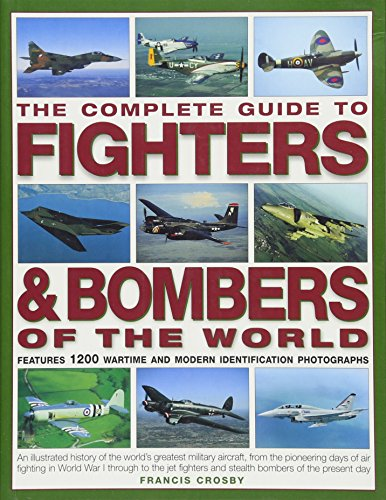 (The Complete Guide to Fighters & Bombers of the World: An Illustrated History Of The World'S Greatest Military Aircraft, From The Pioneering Days Of ... And Stealth Bombers Of The Present Day)