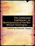 The Celebrated Coalheaver; or, Reminiscences of the Rev William Huntington, edited by Ebenezer Hooper, 0554803224