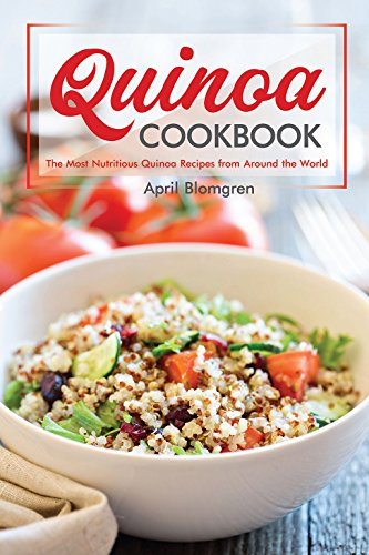 Quinoa Cookbook: The Most Nutritious Quinoa Recipes from Around the World by April Blomgren
