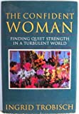 The Confident Woman : Finding Quiet Strength in a Turbulent World, Trobisch, Ingrid, 0060685522