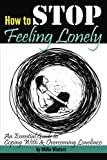 How to Stop Feeling Lonely: An Essential Guide to Coping With and Overcoming Loneliness