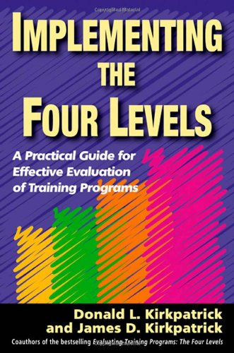 Implementing the Four Levels: A Practical Guide for Effective Evaluation of Training (Training Program Level)