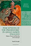 Perceptions of the Prehistoric in Anglo-Saxon England : Religion, Ritual, and Rulership in the Landscape, Semple, Sarah, 0199683107
