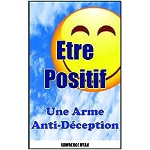 Etre Positif : Une Arme Anti-Déception (French Edition)