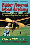 Rubber Powered Model Airplanes: Comprehensive Building & Flying Basics, Plus Advanced Design-Your-Own Instruction (Don Ross) (Volume 1)