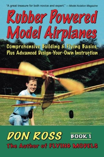 Rubber Powered Model Airplanes: Comprehensive Building & Flying Basics, Plus Advanced Design-Your-Own Instruction (Don Ross) (Volume 1) ()