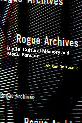 Rogue Archives: Digital Cultural Memory and Media Fandom (MIT Press)