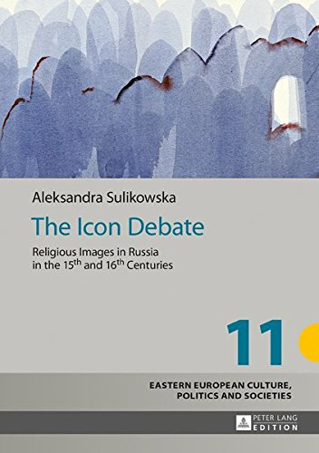 (The Icon Debate: Religious Images in Russia in the 15th and 16th Centuries (Eastern European Culture, Politics and Societies) )