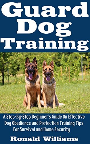Tips Training Dog (Guard Dog Training: A Step-By-Step Beginner's Guide On Effective Dog Obedience And Protection Training Tips For Survival And Home Security)
