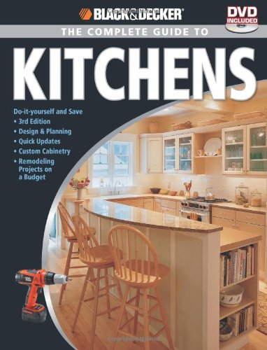 Black amp Decker The Complete Guide to Kitchens: *Doityourself and Save  *Third Edition *Design amp Planning *Quick Updates *Custom Cabinetry  on a Budget Black amp Decker Complete Guide