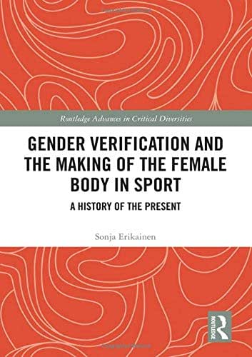 Gender Verification and the Making of the Female Body in Sport: A History of the Present (Routledge Advances in Critical Diversities)