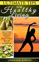 Healthy Lifestyle: Ultimate Tips for Healthy Living - How to Easily Maintain a Healthy Lifestyle in Your Busy and Stressful Everyday Life (Healthy Lifestyle, ... Positive Thinking) (English Edition)