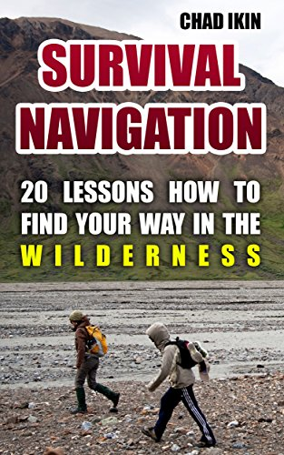 Survival Navigation: 20 Lessons How To Find Your Way In The Wilderness by [Ikin, Chad ]