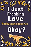 """I Just Freaking Love Pachycephalosaurus Okay?: (Diary, Notebook) (Journals) or Personal Use for Men, Women and Kids Cute Gift For Pachycephalosaurus Lovers. 6"""" x 9"""" (15.24 x 22.86 cm) - 120 Pages"""