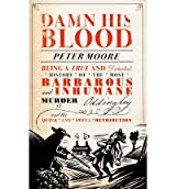 Damn His Blood Being a True and Detailed History of the Most Barbarous and Inhumane Murder at Oddingley and the Quick and Awful Retribution by Moore, Peter ( Author ) ON Jun-21-2012, Hardback
