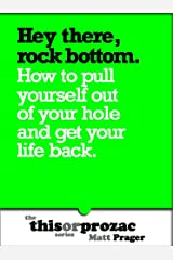 Hey There, Rock Bottom: How To Pull Yourself Out Of Your Hole And Get Your Life Back (The 'This or Prozac' Series)