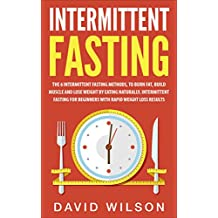 Intermittent Fasting: 6 Intermittent Fasting Methods For Weight Loss, To Burn Fat, Build Muscle and Loose Weight By Eating Naturally. An Intermittent Fasting ... Loss, Intermittent Fasting For Weight Loss)