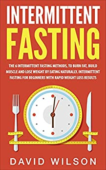 Intermittent Fasting: 6 Intermittent Fasting Methods For Weight Loss, To Burn Fat, Build Muscle and Loose Weight By Eating Naturally. An Intermittent Fasting ... Loss, Intermittent Fasting For Weight Loss) by [Wilson, David]