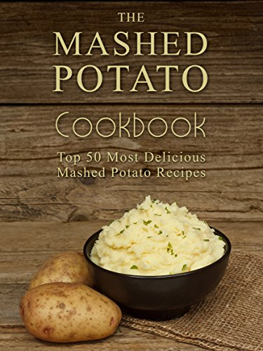 The Mashed Potato Cookbook: Top 50 Most Delicious Mashed Potato Recipes Recipe Top 50#039s Book 73