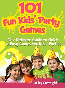 101 Fun Kids' Party Games: The Ultimate Guide to Quick & Easy Games for Kids' Parties by [Cartwright, Bailey]