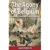 The Agony of Belgium: The Invasion of Belgium; August - December 1914