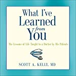 What I've Learned from You: The Lessons of Life Taught to a Doctor by His Patients | Scott Kelly