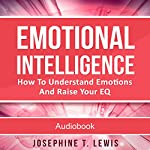 Emotional Intelligence: How to Understand Emotions and Raise Your EQ   Josephine T. Lewis