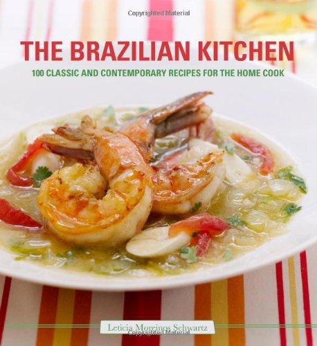 The Brazilian Kitchen: 100 Classic and Creative Recipes for the Home Cook (Cooking With A Brazilian Twist)