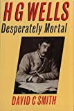 H.G. Wells: Desperately Mortal : A Biography