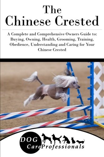 The Chinese Crested: A Complete and Comprehensive Owners Guide to: Buying, Owning, Health, Grooming, Training, Obedience, Understanding and Caring for ... to Caring for a Dog from a Puppy to Old Age)