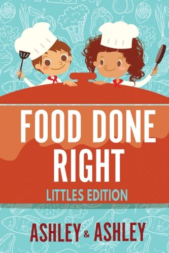 Food Done Right: Littles Edition by Ashley and Ashley