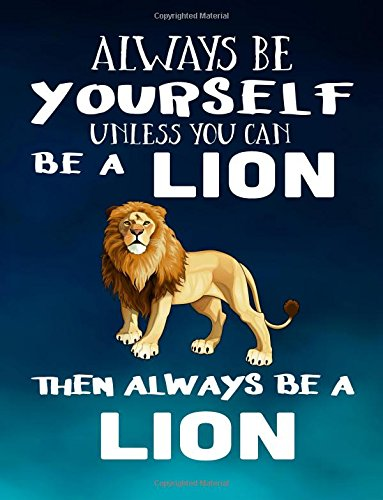 Always Be Yourself Unless You Can Be A Lion Then Always Be A Lion: Notebooks For School (Back To School Notebook, Composition College Ruled)(8.5 x 11)(School Memory Book)(V1)