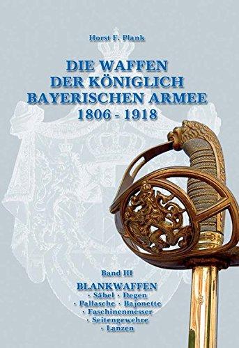 DIE WAFFEN DER KÖNIGLICH BAYERISCHEN ARMEE 1806 - 1918: Band III BLANKWAFFEN  Säbel  Degen  Pallasche  Bajonette  Faschinenmesser  Seitengewehre  Lanzen