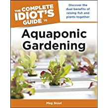 The Complete Idiot's Guide to Aquaponic Gardening: Discover the Dual Benefits of Raising Fish and Plants Together (Complete Idiot's Guides (Lifestyle Paperback))