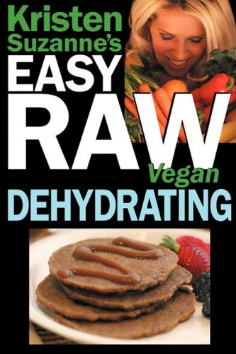 Kristen Suzanne's EASY Raw Vegan Dehydrating: Delicious & Easy Raw Food Recipes for Dehydrating Fruits, Vegetables, Nuts, Seeds, Pancakes, Crackers, Breads, Granola, Bars & Wraps by Kristen Suzanne