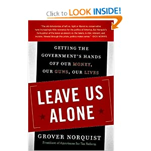 Leave Us Alone: Getting the Government's Hands Off Our Money, Our Guns, Our Lives Grover Norquist