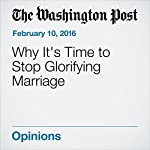 Why It's Time to Stop Glorifying Marriage | Sarah Wright