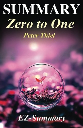 1: Summary - Zero to One:: By Peter Thiel - Notes on Startups, Or How to Build the Future (Zero to One: Notes on Startups - A Full Summary - Paperback, Audible, Summary Book 1)
