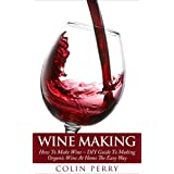 Wine Making: How To Make Wine – DIY Guide To Making Organic Wine At Home The Easy Way (Homemade Wine, Wine Recipes, Wine Books)
