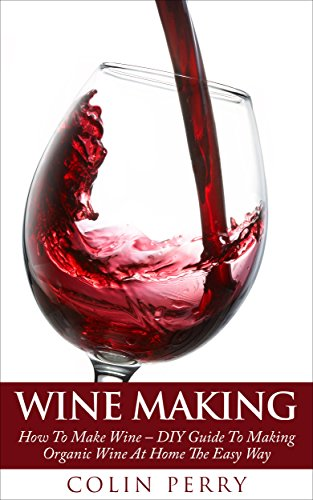 Wine Making: How To Make Wine - DIY Guide To Making Organic Wine At Home The Easy Way (Homemade Wine, Wine Recipes, Wine Books) by [Perry, Colin]